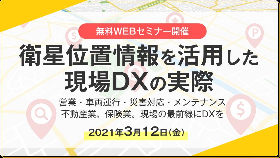 【3/12 無料webセミナー開催】衛星位置情報を活用した現場DXの実際~営業・車両運行・災害対応・メンテナンス、不動産業、保険業。現場の最前線にDXを~