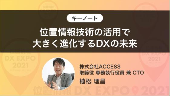 キーノート「位置情報技術の活用で大きく進化するDXの未来」(株)ACCESS 取締役 専務執行役員 兼 CTO 植松 理昌