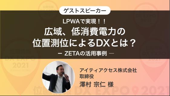 ゲストスピーカー「LPWAで実現!!広域、低消費電力の位置測位によるDXとは? - ZETAの活用事例 ―」 アイティアクセス(株)取締役 澤村 宗仁 様