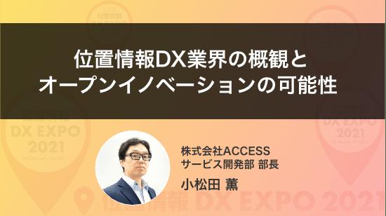 「位置情報DX業界の概観とオープンイノベーションの可能性」 (株)ACCESS サービス開発部 部長 小松田 薫